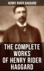 The Complete Works of Henry Rider Haggard: Lost World Mysteries, Adventure Novels, Fantastical Stories, Historical Books, Essays & Autobiography (ebook)