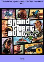 Trucchi GTA 5 per PS3 PS4  Xbox360  Xbox One e PC… (ebook)