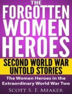 The Forgotten Women Heroes: Second World War Untold Stories - The Women Heroes in the Extraordinary World War Two  (ebook)