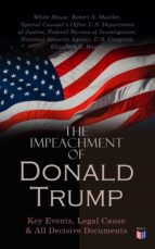THE IMPEACHMENT OF PRESIDENT TRUMP: KEY EVENTS, LEGAL CAUSE & ALL DECISIVE DOCUMENTS