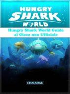 Hungry Shark World Guida Al Gioco Non Ufficiale (ebook)