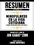 RESUMEN EXTENDIDO DE MINDFULNESS EN LA VIDA COTIDIANA (DONDE QUIERA QUE VAYAS, AHI ESTAS) - BASADO EN EL LIBRO DE JON KABAT-ZINN