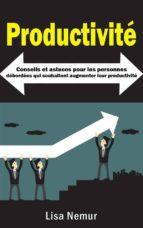 Productivité: Conseils Et Astuces Pour Les Personnes Débordées Qui Souhaitent Augmenter Leur Productivité (ebook)