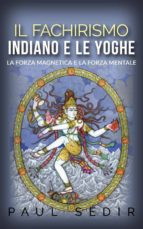 Il fachirismo indiano e le yoghe - la forza magnetica e la forza mentale (ebook)