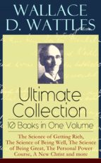 Wallace D. Wattles Ultimate Collection – 10 Books in One Volume: The Science of Getting Rich, The Science of Being Well, The Science of Being Great, The Personal Power Course, A New Christ and more (ebook)