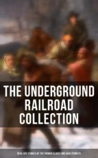 THE UNDERGROUND RAILROAD COLLECTION: Real Life Stories & Incidents in the Lives of the Former Slaves and Abolitionists (Illustrated Edition) (ebook)