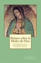 Relatos Sobre La Madre De Dios: La Virgen María En El Ambito Personal, Histórico, Escritural Y Spiritual.