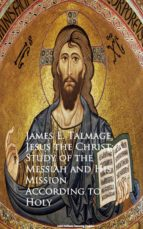 Jesus the Christ: A Study of the Messiah and  Mission According to Holy (ebook)