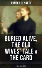 Arnold Bennett: Buried Alive, The Old Wives' Tale & The Card (3 Books in One Edition) (ebook)