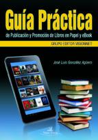 Guía práctica de publicación y promoción de libros en papel y ebook. (ebook)