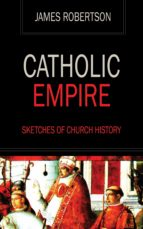 CATHOLIC EMPIRE - SKETCHES OF CHURCH HISTORY