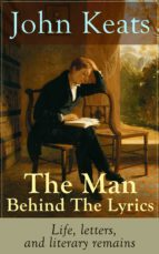 JOHN KEATS - THE MAN BEHIND THE LYRICS: LIFE, LETTERS, AND LITERARY REMAINS