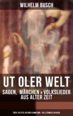 UT OLER WELT: Sagen,  Märchen & Volkslieder aus alter Zeit (Über 120 Titel in einer Sammlung - Vollständige Ausgabe) (ebook)