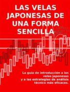 LAS VELAS JAPONESAS DE UNA FORMA SENCILLA. La guía de introducción a las velas japonesas y a las estrategias de análisis técnico más eficaces.