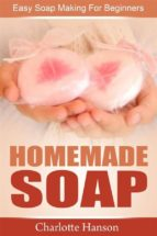 Homemade Soap: Easy Soap Making For Beginners