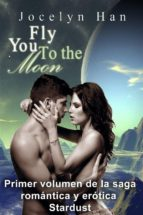 Fly You To The Moon (Primer Volumen De La Saga Romántica Y Erótica Stardust) (ebook)