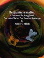 Benjamin Franklin, A Picture of the Struggles of Our Infant Nation One Hundred Years Ago (ebook)