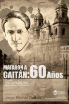 Mataron a Gaitán: 60 años (ebook)