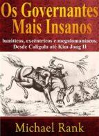 Os Governantes Mais Insanos: Lunáticos, Excêntricos E Megalomaníacos. Desde Calígula Até Kim Jong Ii (ebook)