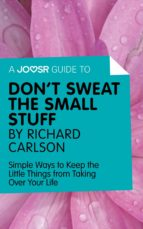 A JOOSR GUIDE TO... DON'T SWEAT THE SMALL STUFF BY RICHARD CARLSON