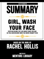 EXTENDED SUMMARY OF GIRL, WASH YOUR FACE: STOP BELIEVING THE LIES ABOUT WHO YOU ARE SO YOU CAN BECOME WHO YOU WERE MEANT TO BE ? BASED ON THE BOOK BY RACHEL HOLLIS