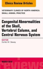 Congenital Abnormalities of the Skull, Vertebral Column, and Central Nervous System, An Issue of Veterinary Clinics of North America: Small Animal Practice, E-Book (eBook)