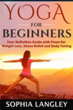 YOGA FOR BEGINNERS: YOUR DEFINITIVE GUIDE WITH POSES FOR WEIGHT LOSS, STRESS RELIEF AND BODY TONING