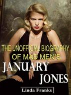 THE UNOFFICIAL BIOGRAPHY OF MAD MEN?S JANUARY JONES