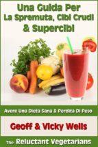 Una Guida Per La Spremuta, Cibi Crudi & Supercibi – Avere Una Dieta Sana & Perdita Di Peso (ebook)