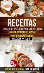 Receitas Para O Pequeno-Almoço: Livro De Receitas Deliciosas Para O Pequeno-Almoço (Breakfast Receitas: Café Da Manhã) (ebook)
