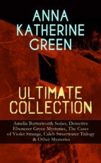 ANNA KATHERINE GREEN ULTIMATE COLLECTION: AMELIA BUTTERWORTH SERIES, DETECTIVE EBENEZER GRYCE MYSTERIES, THE CASES OF VIOLET STRANGE, CALEB SWEETWATER