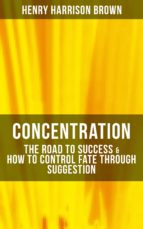 Concentration: The Road To Success & How To Control Fate Through Suggestion (ebook)