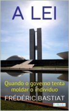A LEI: Quando o Governo Tenta Moldar o Indivíduo (ebook)