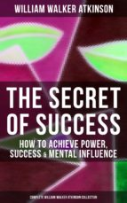 THE SECRET OF SUCCESS: How to Achieve Power, Success & Mental Influence (Complete William Walker Atkinson Collection) (ebook)