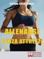 Allenarsi senza Attrezzi. 13 Esercizi Per un Corpo Definito e Tonico senza Attrezzi e senza Palestre. (Ebook Italiano - Anteprima Gratis) (ebook)