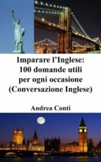 Imparare l'Inglese: 100 domande utili per ogni occasione (Conversazione Inglese, Corso di Inglese, Lingua Inglese, Inglese veloce, Frasi in Inglese) (ebook)
