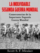La Inolvidable Segunda Guerra Mundial: Consecuencias De La Impactante Segunda Guerra Mundial (ebook)