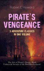 PIRATE'S VENGEANCE – 3 Adventure Classics in One Volume: The Isle of Pirate's Doom, Black Vulmea & Swords of the Red Brotherhood