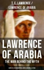 Lawrence of Arabia: The Man Behind the Myth (Complete Autobiographical Works, Memoirs & Letters) (ebook)