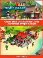 Guida Non Ufficiale Del Gioco Farmville Tropic Escape (ebook)