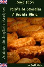 Como Fazer Pastéis Da Cornualha: A Receita Oficial  (Receitas Inglesas Autênticas Livro 8) (ebook)