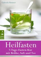 Heilfasten - 7-Tage-Fasten-Kur mit Brühe, Saft und Tee - Entgiften, entschlacken, entsäuern, entschleunigen und abnehmen - Der gesunde Weg zu einem neuen Lebensgefühl (ebook)
