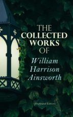 THE COLLECTED WORKS OF WILLIAM HARRISON AINSWORTH (ILLUSTRATED EDITION)