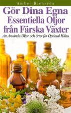 Gör Dina Egna Essentiella Oljor Från Färska Växter - Att Använda Oljor Och Örter För Optimal Hälsa (ebook)