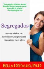 Segregados: Como Os Solteiros São Estereotipados, Estigmatizados E Ignorados E Vivem Felizes (ebook)