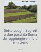 Sette Luoghi Segreti a due passi da Roma da raggiungere in bici e in treno (ebook)