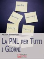 La PNL per Tutti i Giorni. Come Affrontare le Sfide Quotidiane Grazie alla PNL e al Suo Modello Comportamentale DOC. (Ebook Italiano - Anteprima Gratis) (ebook)