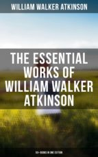 WILLIAM WALKER ATKINSON: 50+ BOOKS IN ONE EDITION (THE POWER OF CONCENTRATION, THOUGHT-FORCE IN BUSINESS AND EVERYDAY LIFE, THE SECRET OF SUCCESS, MIN