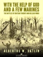 With the Help of God and a Few Marines: The Battles of Chateau Thierry and Belleau Wood