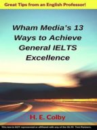 WHAM MEDIA?S 13 WAYS TO ACHIEVE GENERAL IELTS EXCELLENCE